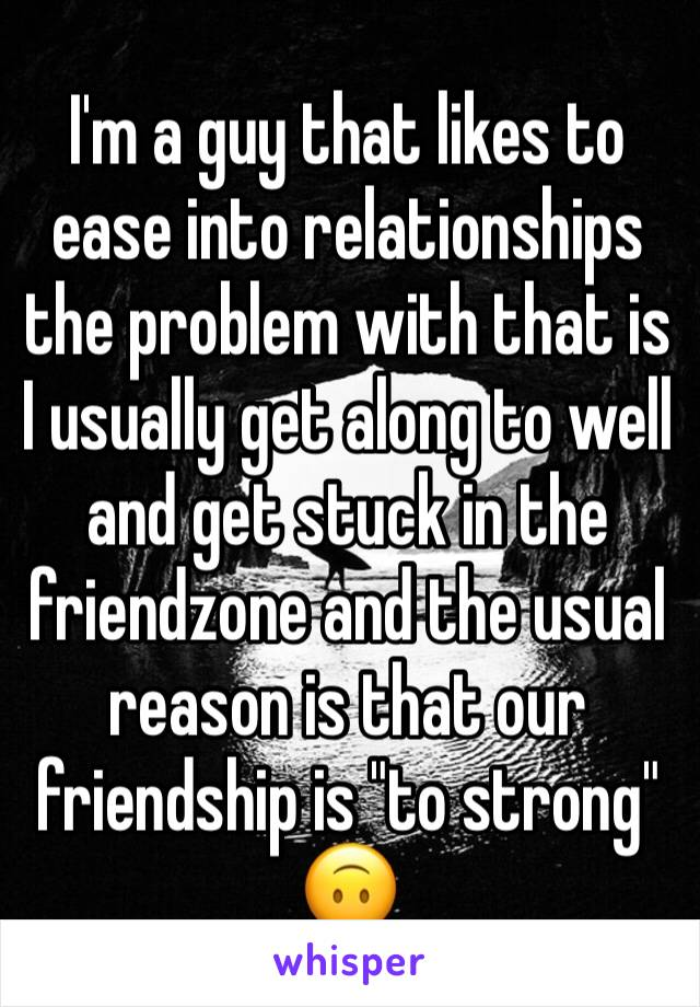 """I'm a guy that likes to ease into relationships the problem with that is I usually get along to well and get stuck in the friendzone and the usual reason is that our friendship is """"to strong"""" 🙃"""
