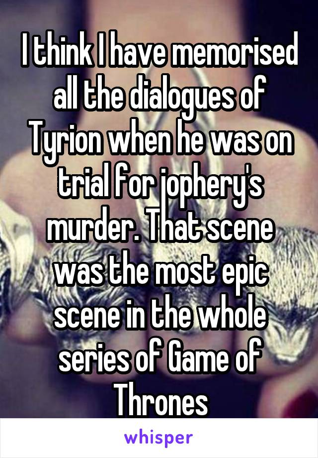 I think I have memorised all the dialogues of Tyrion when he was on trial for jophery's murder. That scene was the most epic scene in the whole series of Game of Thrones
