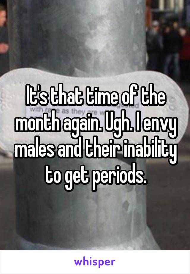 It's that time of the month again. Ugh. I envy males and their inability to get periods.
