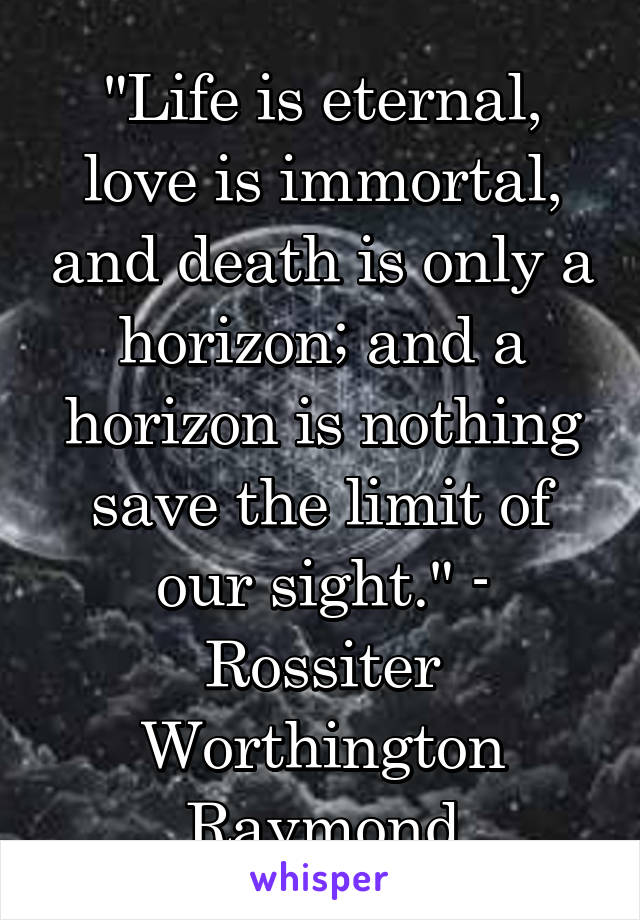 """""""Life is eternal, love is immortal, and death is only a horizon; and a horizon is nothing save the limit of our sight."""" - Rossiter Worthington Raymond"""