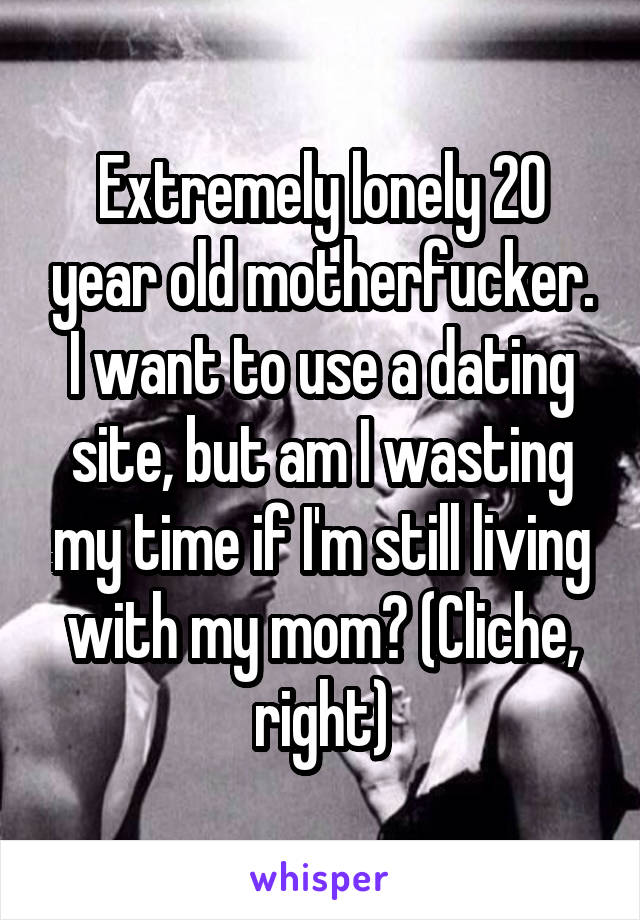 Extremely lonely 20 year old motherfucker. I want to use a dating site, but am I wasting my time if I'm still living with my mom? (Cliche, right)