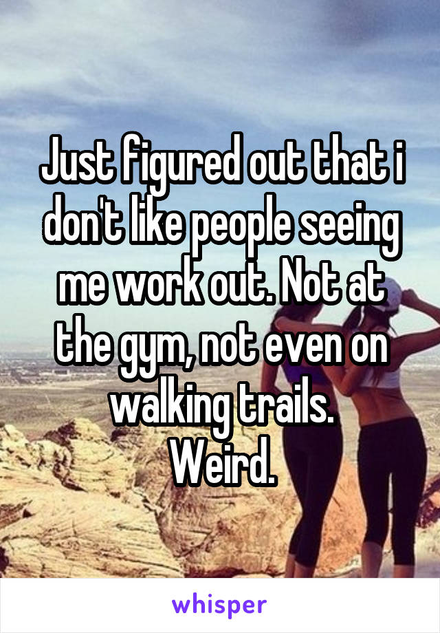 Just figured out that i don't like people seeing me work out. Not at the gym, not even on walking trails. Weird.