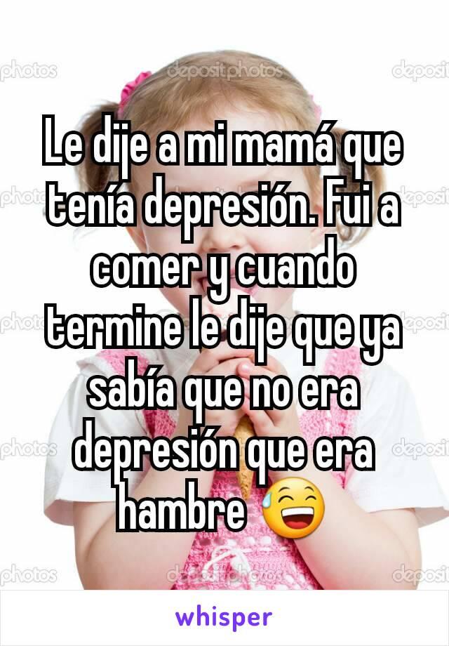 Le dije a mi mamá que tenía depresión. Fui a comer y cuando termine le dije que ya sabía que no era depresión que era hambre 😅