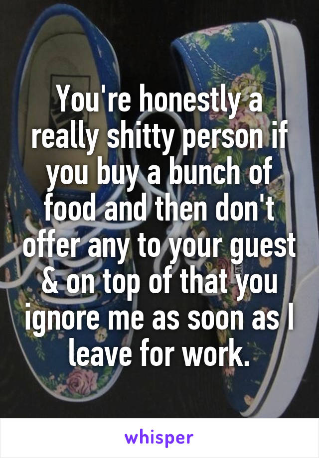 You're honestly a really shitty person if you buy a bunch of food and then don't offer any to your guest & on top of that you ignore me as soon as I leave for work.