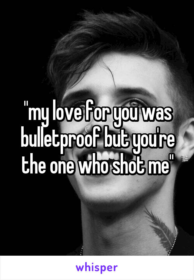 """""""my love for you was bulletproof but you're the one who shot me"""""""