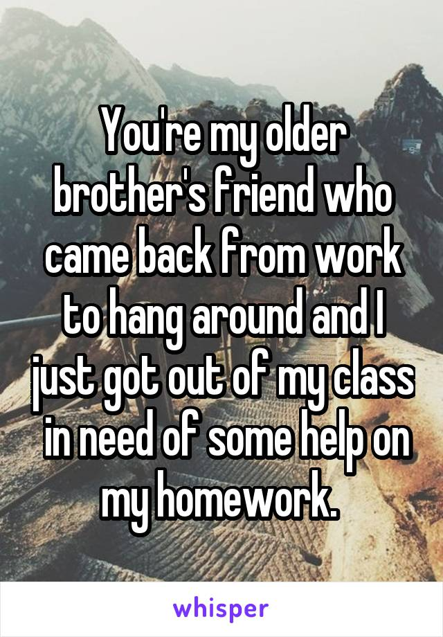 You're my older brother's friend who came back from work to hang around and I just got out of my class  in need of some help on my homework.