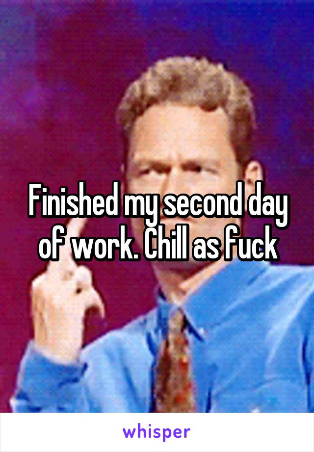 Finished my second day of work. Chill as fuck