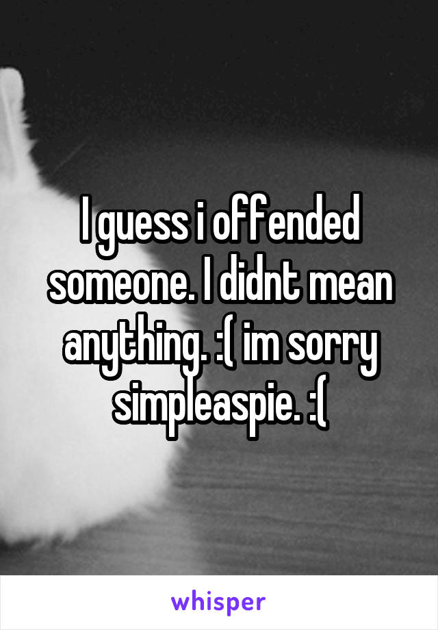 I guess i offended someone. I didnt mean anything. :( im sorry simpleaspie. :(