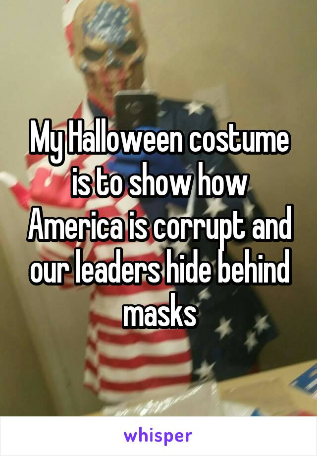 My Halloween costume is to show how America is corrupt and our leaders hide behind masks