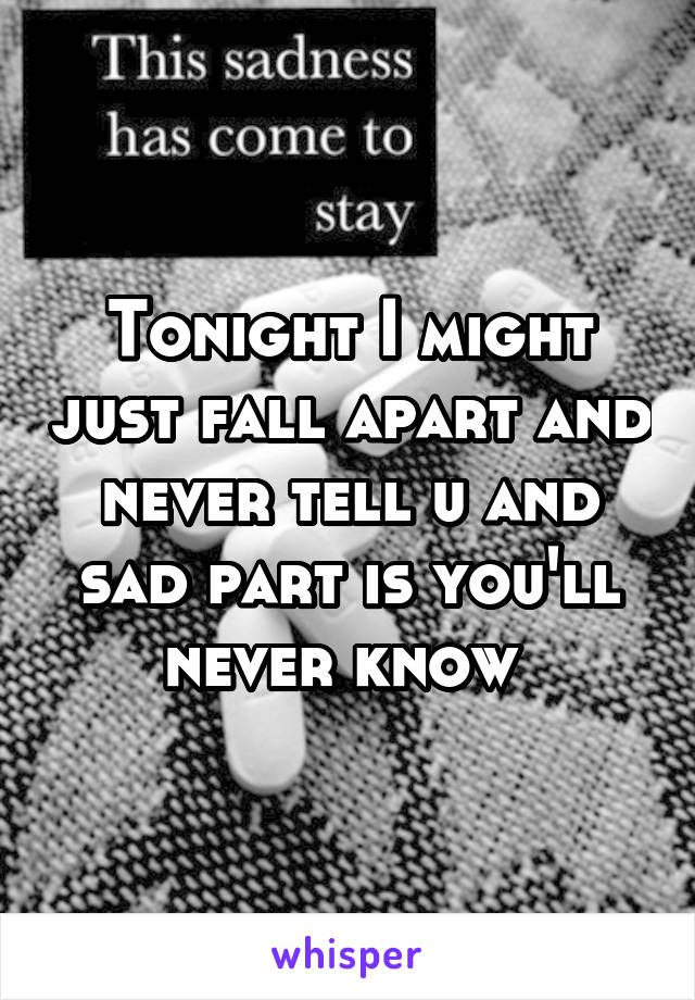 Tonight I might just fall apart and never tell u and sad part is you'll never know