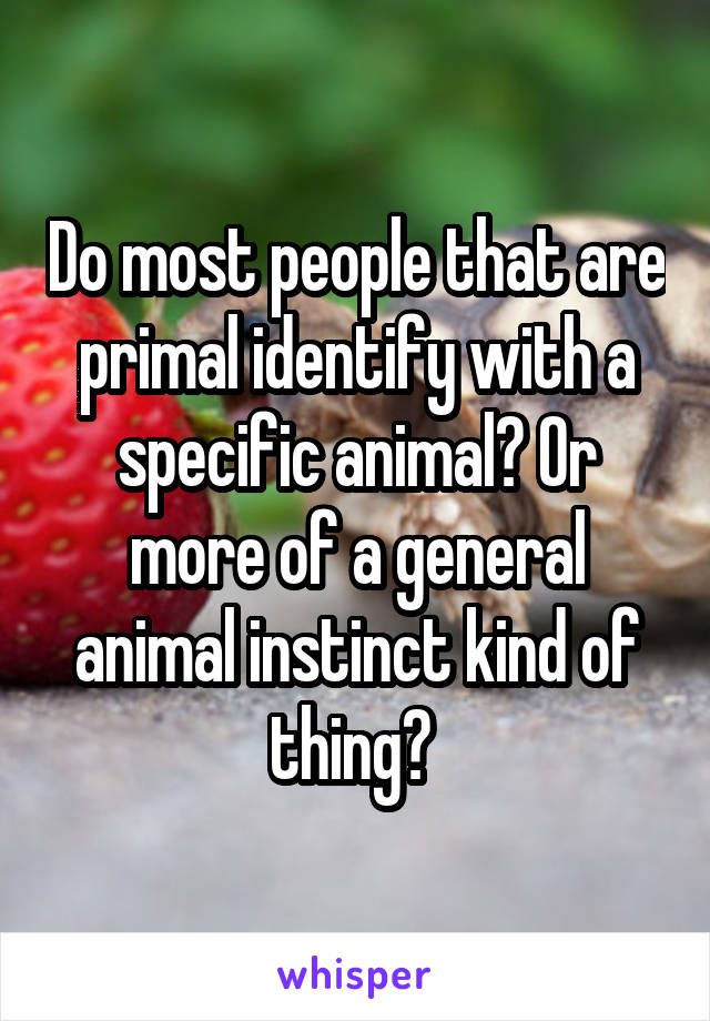 Do most people that are primal identify with a specific animal? Or more of a general animal instinct kind of thing?
