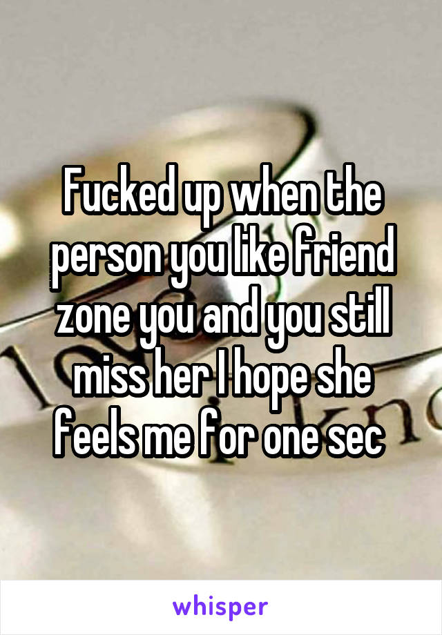 Fucked up when the person you like friend zone you and you still miss her I hope she feels me for one sec