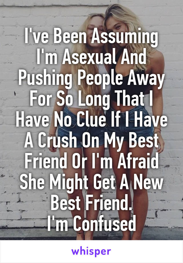 I've Been Assuming I'm Asexual And Pushing People Away For So Long That I Have No Clue If I Have A Crush On My Best Friend Or I'm Afraid She Might Get A New Best Friend. I'm Confused