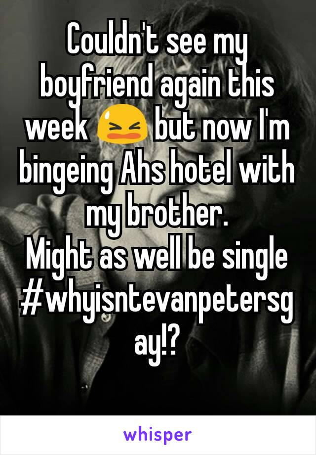 Couldn't see my boyfriend again this week 😫 but now I'm bingeing Ahs hotel with my brother. Might as well be single #whyisntevanpetersgay!?