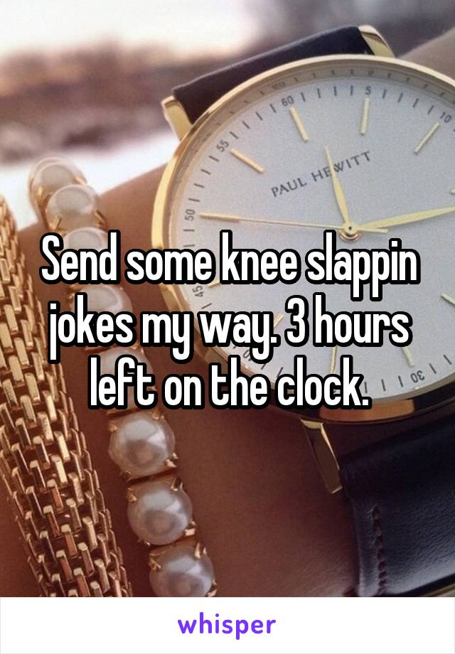Send some knee slappin jokes my way. 3 hours left on the clock.