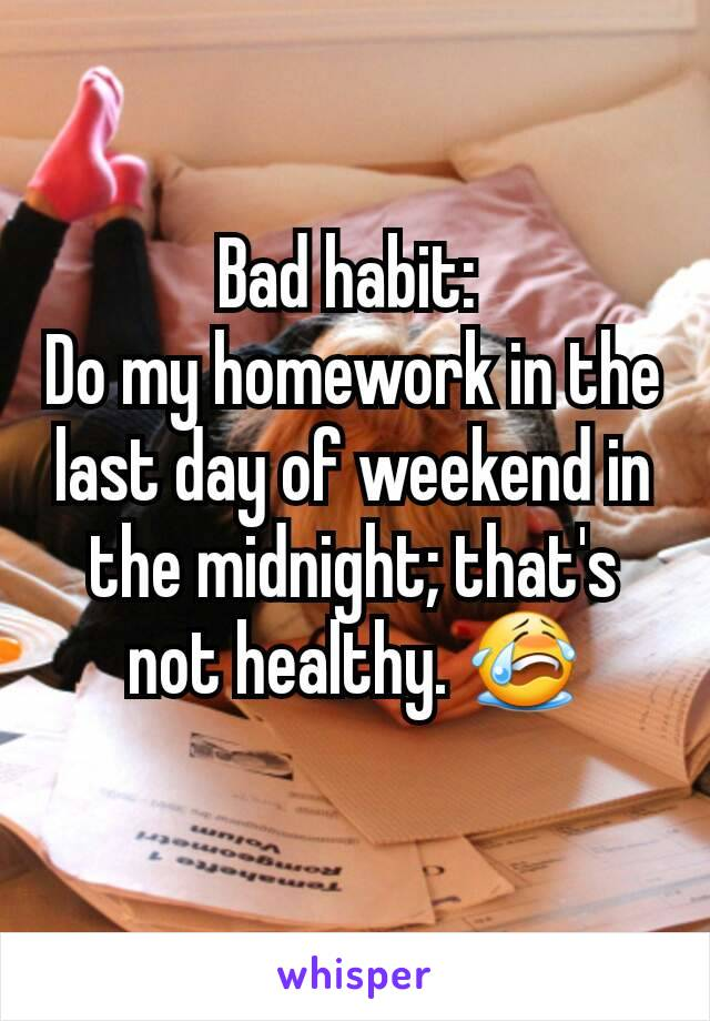 Bad habit:  Do my homework in the last day of weekend in the midnight; that's not healthy. 😭