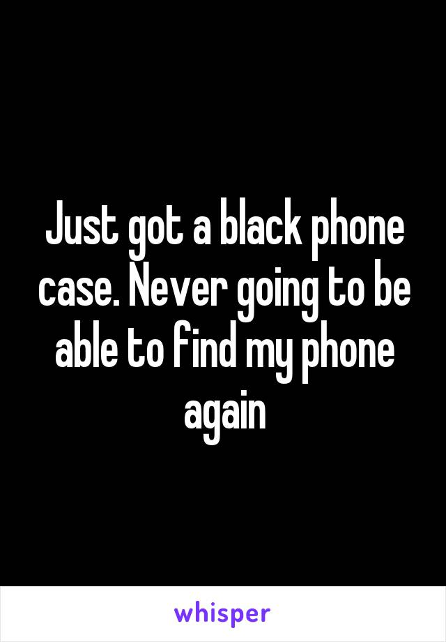 Just got a black phone case. Never going to be able to find my phone again