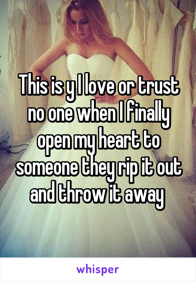 This is y I love or trust no one when I finally open my heart to someone they rip it out and throw it away