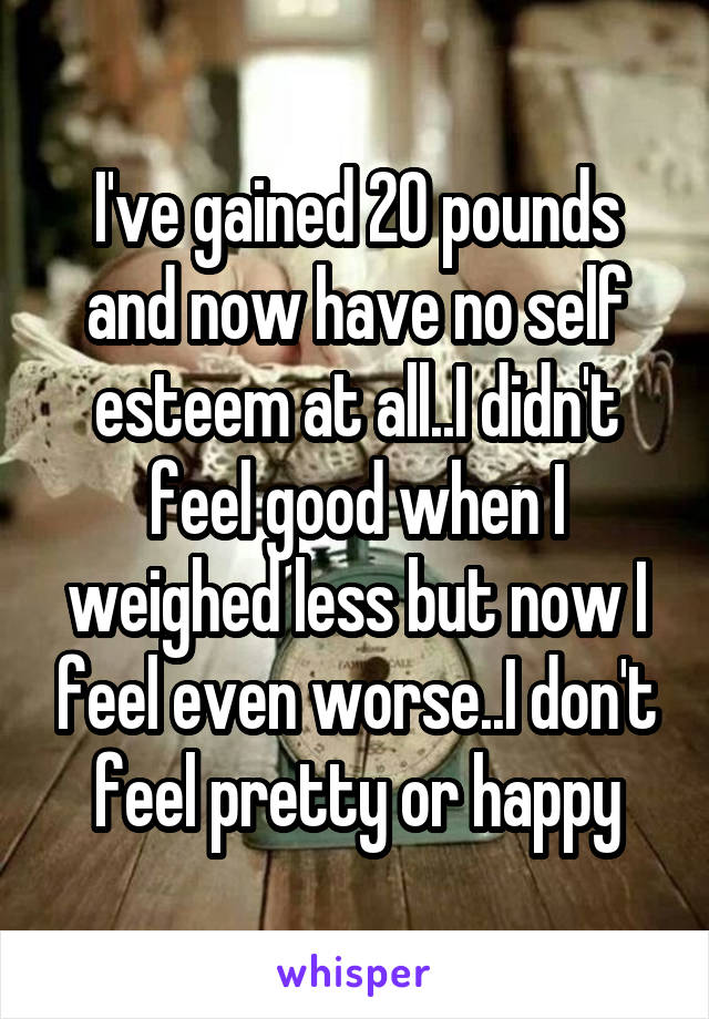 I've gained 20 pounds and now have no self esteem at all..I didn't feel good when I weighed less but now I feel even worse..I don't feel pretty or happy