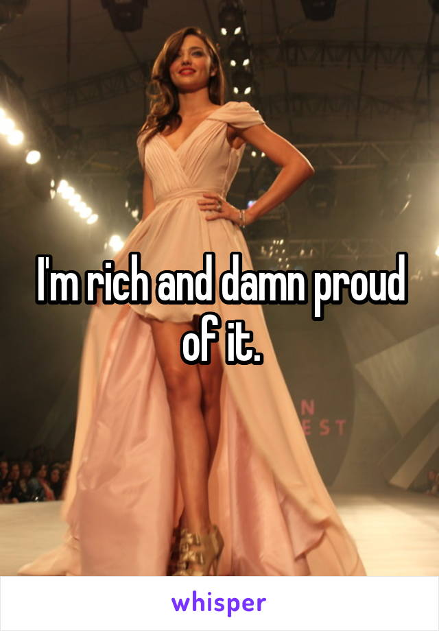 I'm rich and damn proud of it.