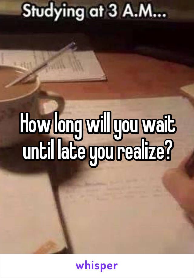 How long will you wait until late you realize?