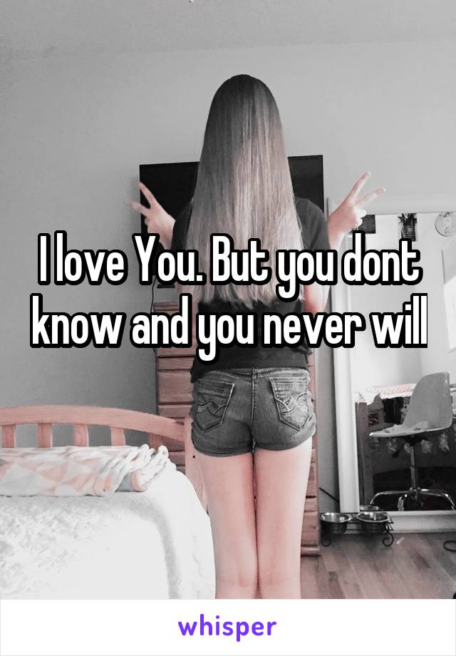 I love You. But you dont know and you never will