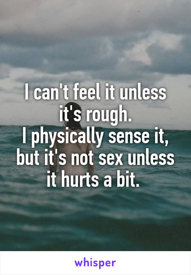 I can't feel it unless it's rough. I physically sense it, but it's not sex unless it hurts a bit.
