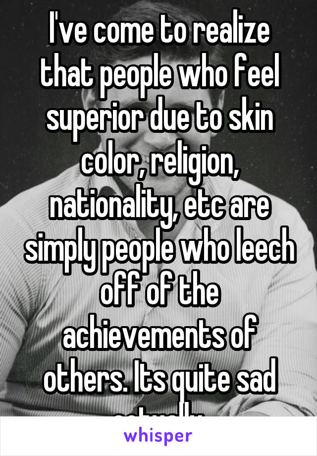 I've come to realize that people who feel superior due to skin color, religion, nationality, etc are simply people who leech off of the achievements of others. Its quite sad actually.