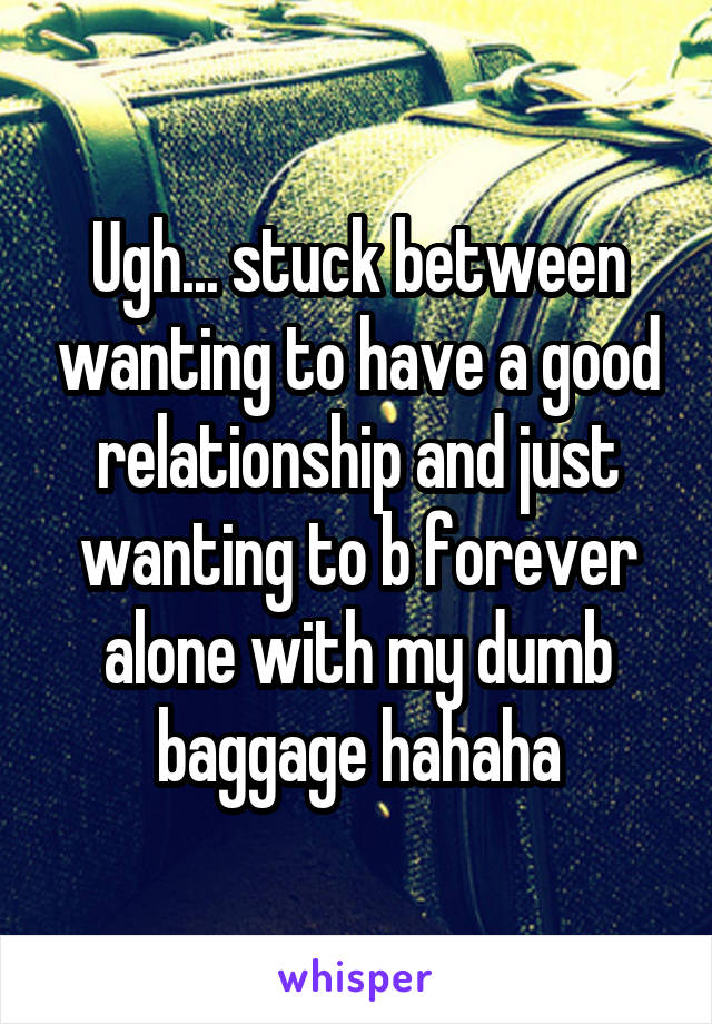 Ugh... stuck between wanting to have a good relationship and just wanting to b forever alone with my dumb baggage hahaha