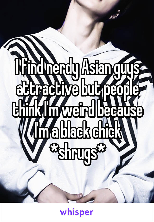 I find nerdy Asian guys attractive but people think I'm weird because I'm a black chick *shrugs*