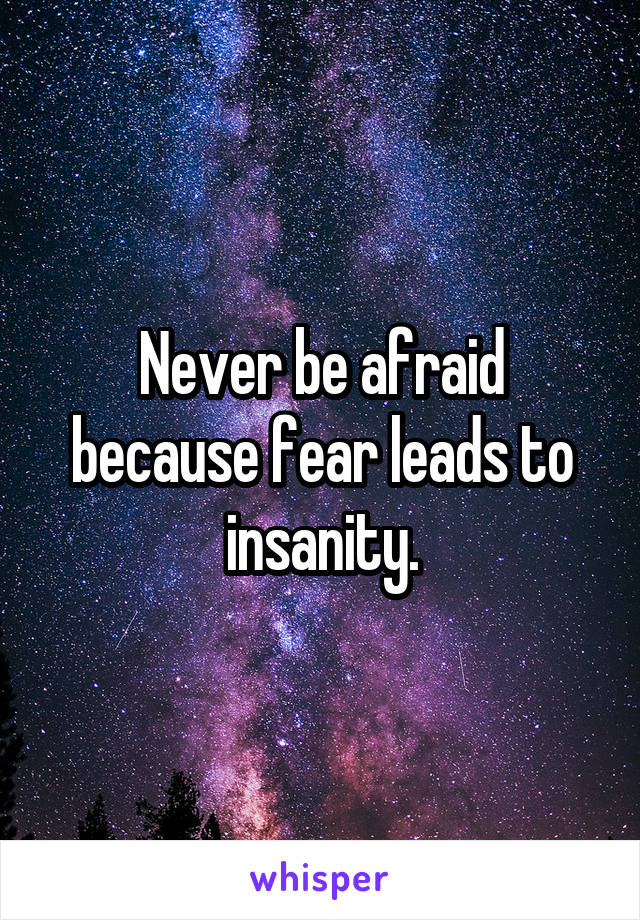 Never be afraid because fear leads to insanity.