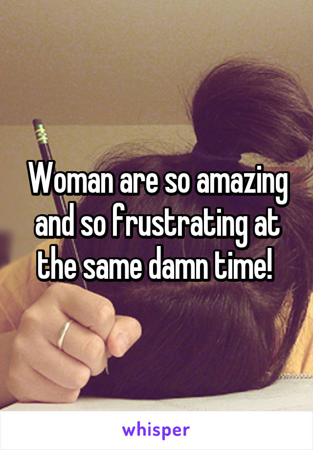 Woman are so amazing and so frustrating at the same damn time!