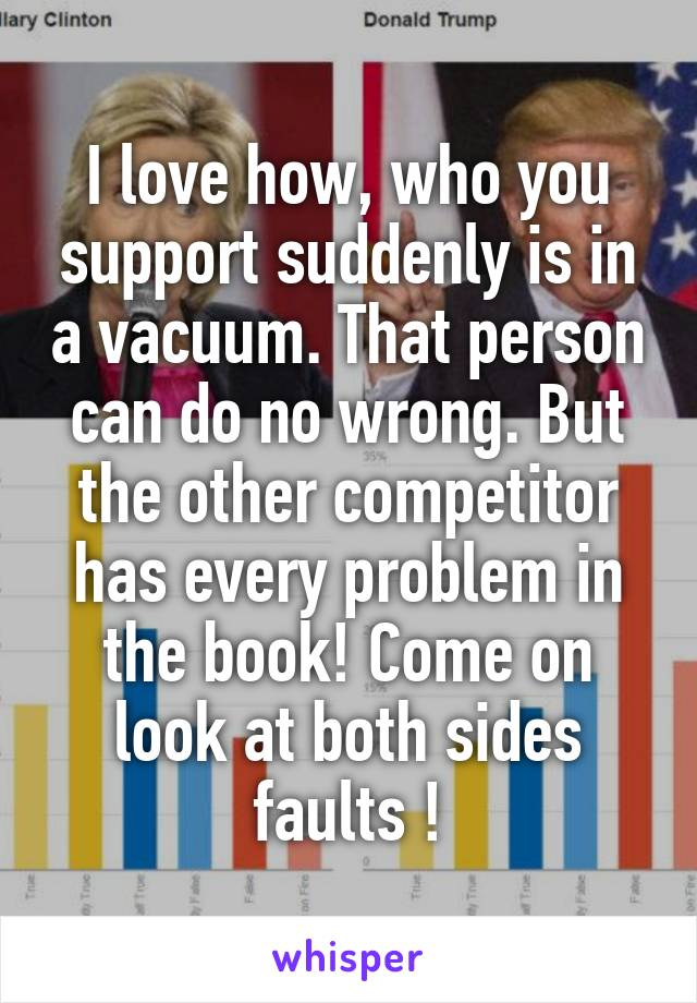 I love how, who you support suddenly is in a vacuum. That person can do no wrong. But the other competitor has every problem in the book! Come on look at both sides faults !