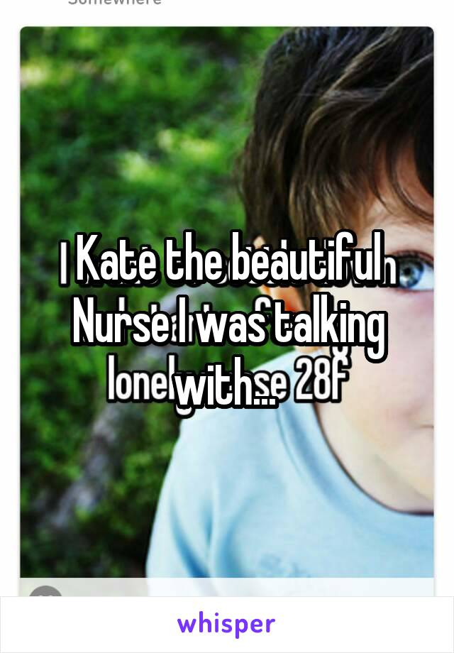 Kate the beautiful Nurse I was talking with...
