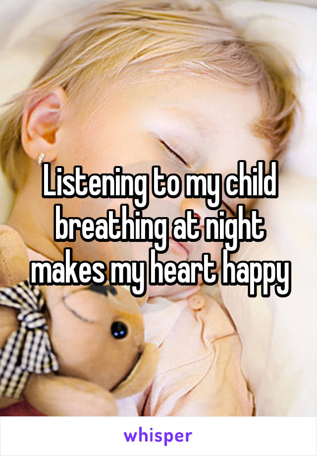 Listening to my child breathing at night makes my heart happy