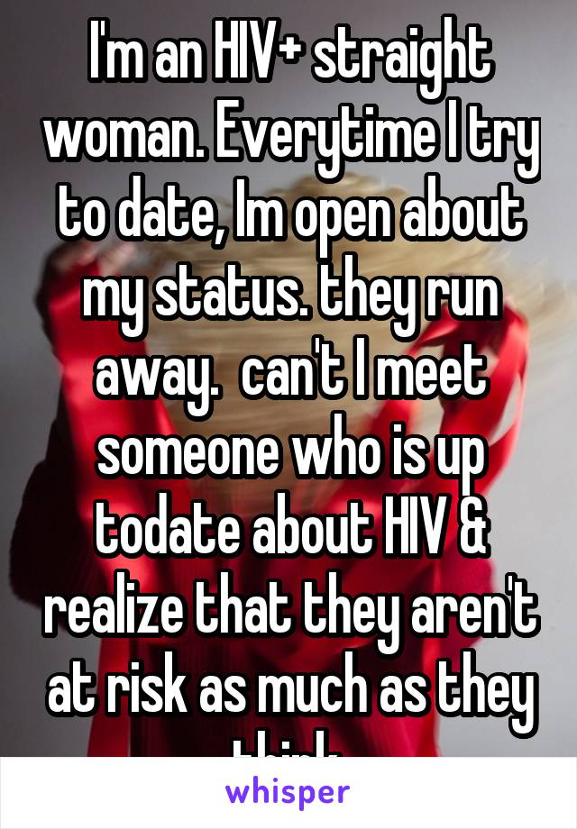 I'm an HIV+ straight woman. Everytime I try to date, Im open about my status. they run away.  can't I meet someone who is up todate about HIV & realize that they aren't at risk as much as they think.