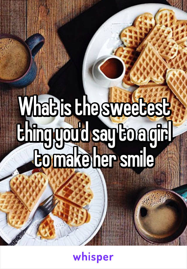 What is the sweetest thing you'd say to a girl to make her smile