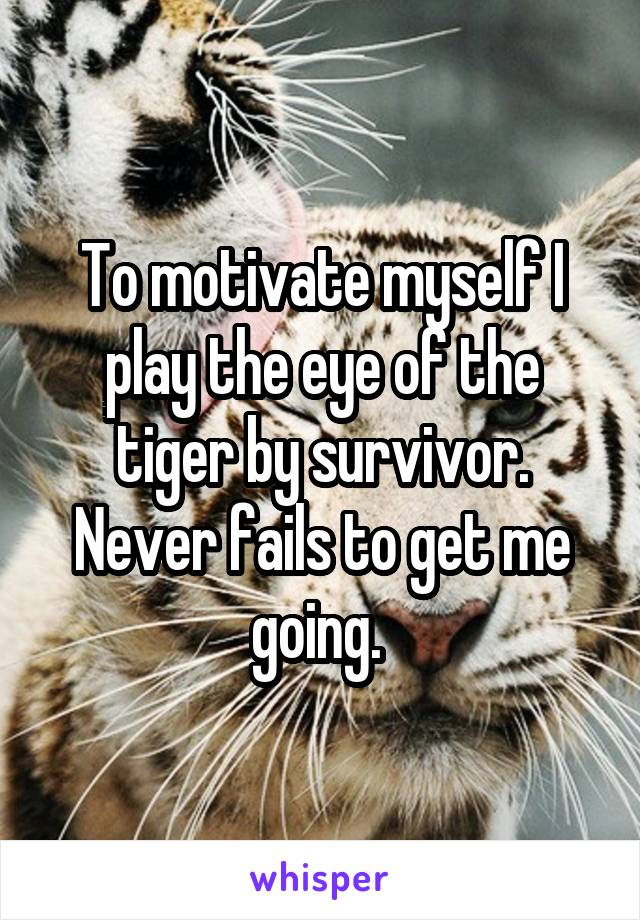 To motivate myself I play the eye of the tiger by survivor. Never fails to get me going.