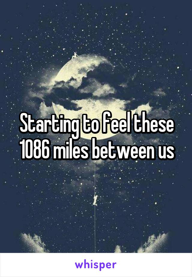 Starting to feel these 1086 miles between us