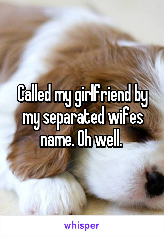 Called my girlfriend by my separated wifes name. Oh well.