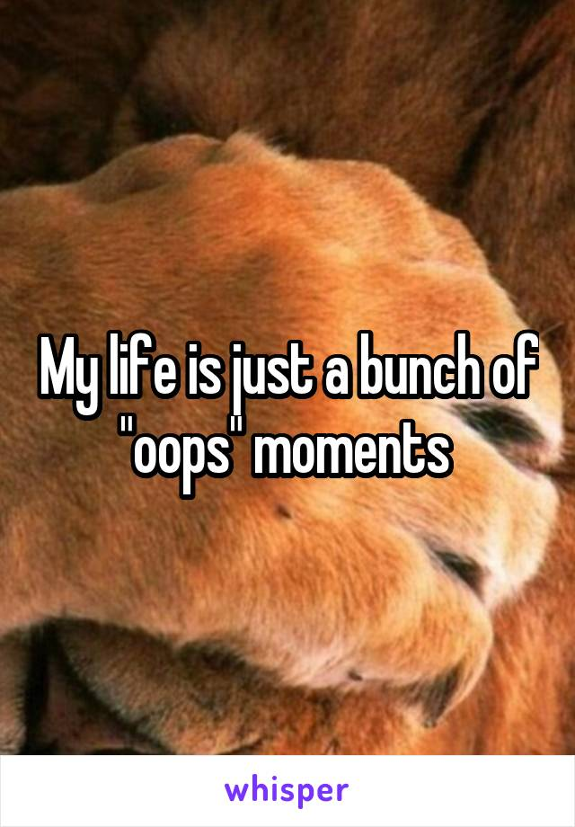 """My life is just a bunch of """"oops"""" moments"""