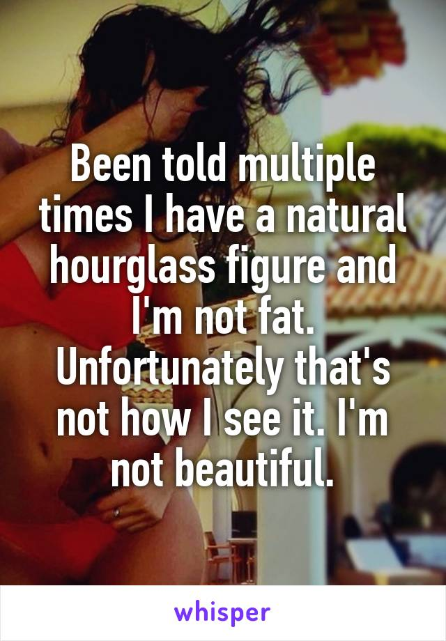 Been told multiple times I have a natural hourglass figure and I'm not fat. Unfortunately that's not how I see it. I'm not beautiful.