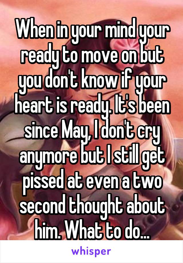 When in your mind your ready to move on but you don't know if your heart is ready. It's been since May, I don't cry anymore but I still get pissed at even a two second thought about him. What to do...