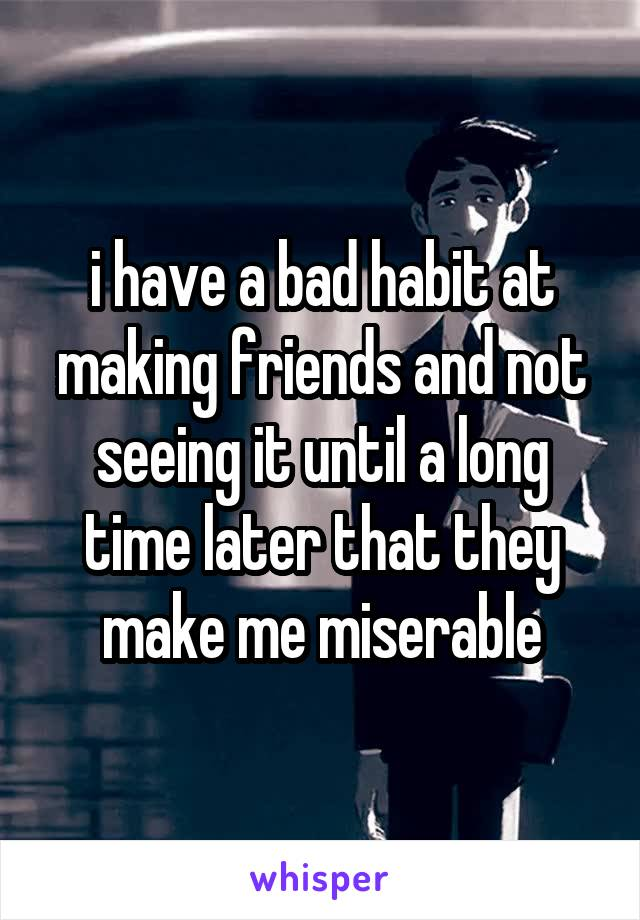 i have a bad habit at making friends and not seeing it until a long time later that they make me miserable