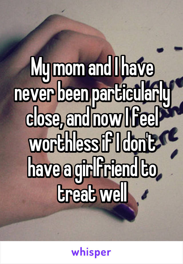 My mom and I have never been particularly close, and now I feel worthless if I don't have a girlfriend to treat well
