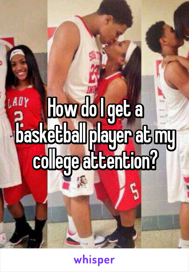 How do I get a basketball player at my college attention?