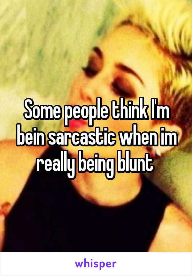 Some people think I'm bein sarcastic when im really being blunt