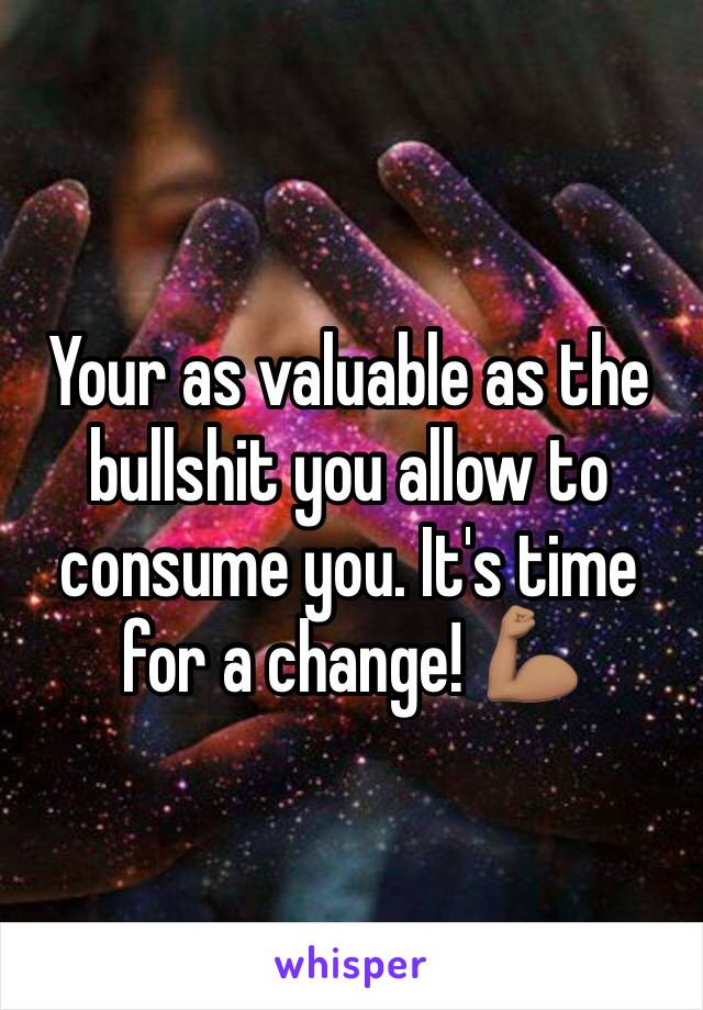 Your as valuable as the bullshit you allow to consume you. It's time for a change! 💪🏽