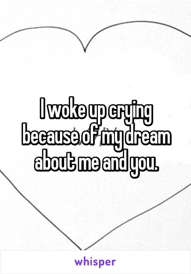 I woke up crying because of my dream about me and you.