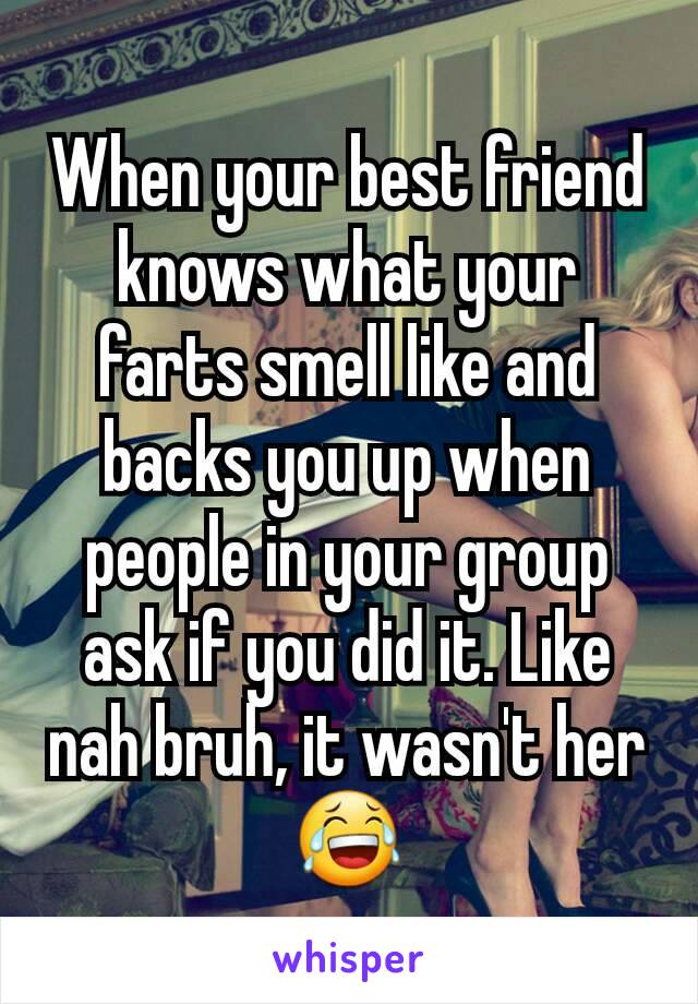 When your best friend knows what your farts smell like and backs you up when people in your group ask if you did it. Like nah bruh, it wasn't her😂